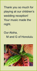 Thank you so much for playing at our children's wedding reception!  Your music made the night.    Our Aloha,     M and G of Honolulu