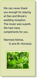 We can never thank you enough for playing at Dan and Brook's wedding reception.  The music was superb.  We had many compliments for you.  Warmest Alohas,         G and M--Honolulu