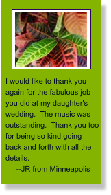 I would like to thank you again for the fabulous job you did at my daughter's wedding.  The music was outstanding.  Thank you too for being so kind going back and forth with all the details.        --JR from Minneapolis